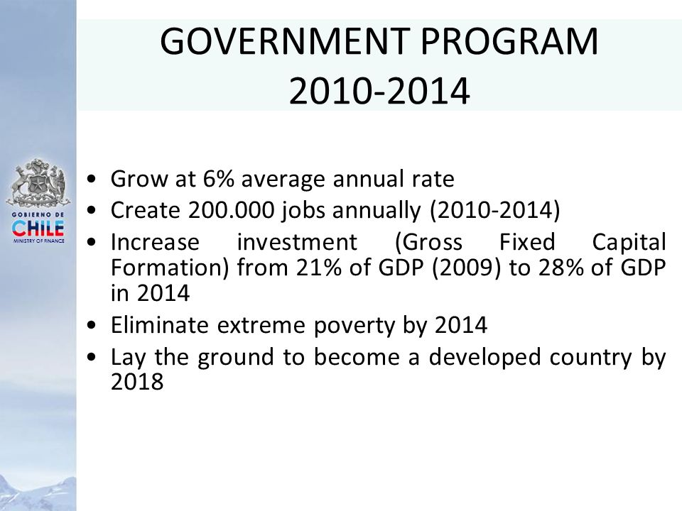 MINISTRY OF FINANCE GOVERNMENT PROGRAM 2010-2014 Grow at 6% average annual rate Create 200.000 jobs annually (2010-2014) Increase investment (Gross Fixed Capital Formation) from 21% of GDP (2009) to 28% of GDP in 2014 Eliminate extreme poverty by 2014 Lay the ground to become a developed country by 2018