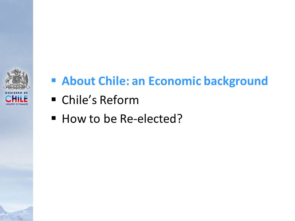 MINISTRY OF FINANCE About Chile: an Economic background Chiles Reform How to be Re-elected