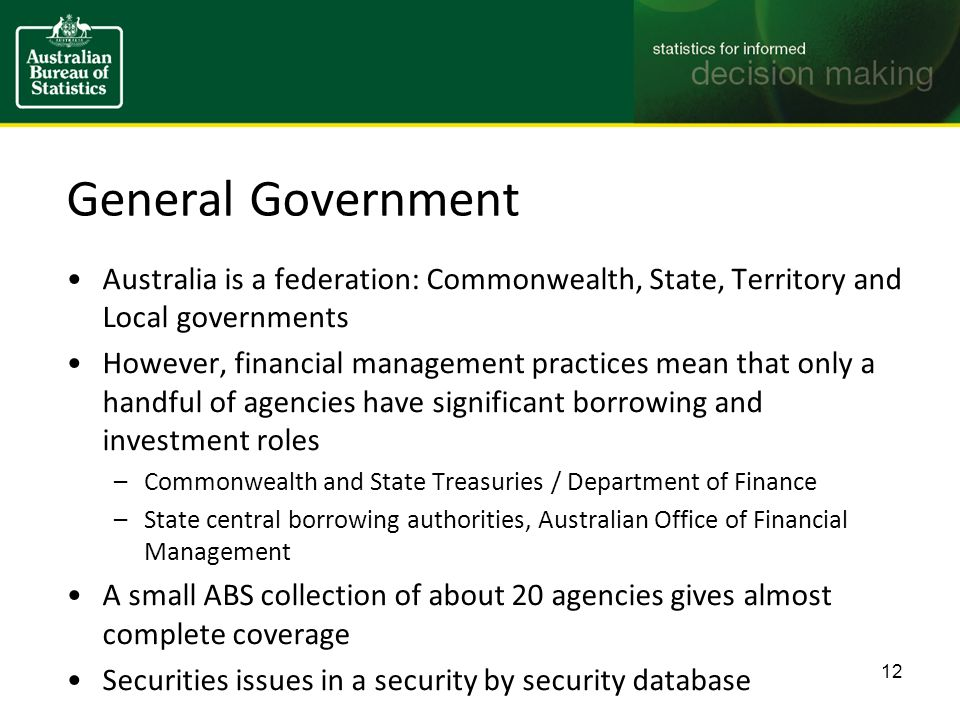 General Government Australia is a federation: Commonwealth, State, Territory and Local governments However, financial management practices mean that only a handful of agencies have significant borrowing and investment roles –Commonwealth and State Treasuries / Department of Finance –State central borrowing authorities, Australian Office of Financial Management A small ABS collection of about 20 agencies gives almost complete coverage Securities issues in a security by security database 12