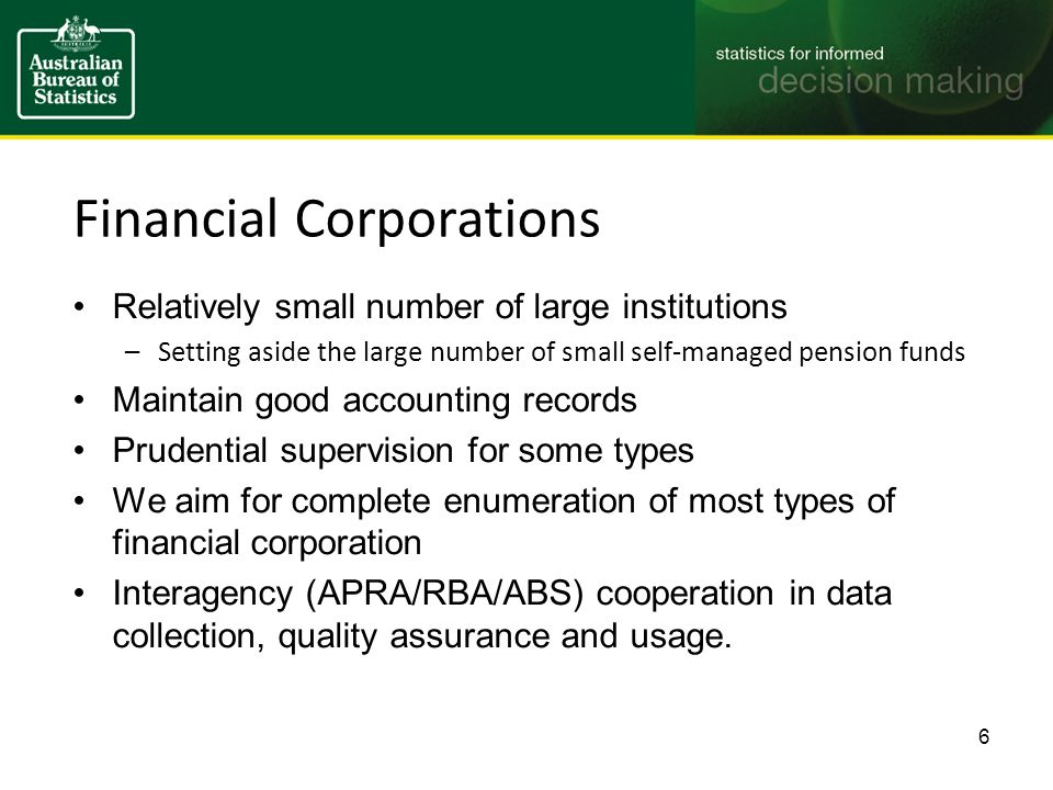 Financial Corporations Relatively small number of large institutions –Setting aside the large number of small self-managed pension funds Maintain good accounting records Prudential supervision for some types We aim for complete enumeration of most types of financial corporation Interagency (APRA/RBA/ABS) cooperation in data collection, quality assurance and usage.