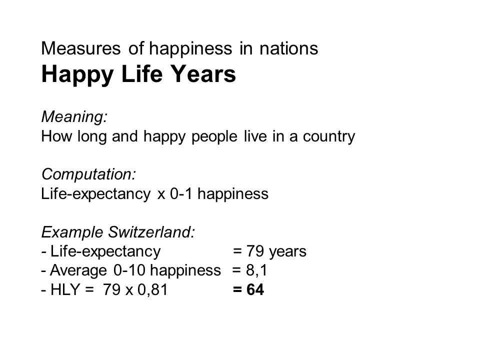 Meaning: How long and happy people live in a country Computation: Life-expectancy x 0-1 happiness Example Switzerland: - Life-expectancy= 79 years - Average 0-10 happiness = 8,1 - HLY = 79 x 0,81 = 64