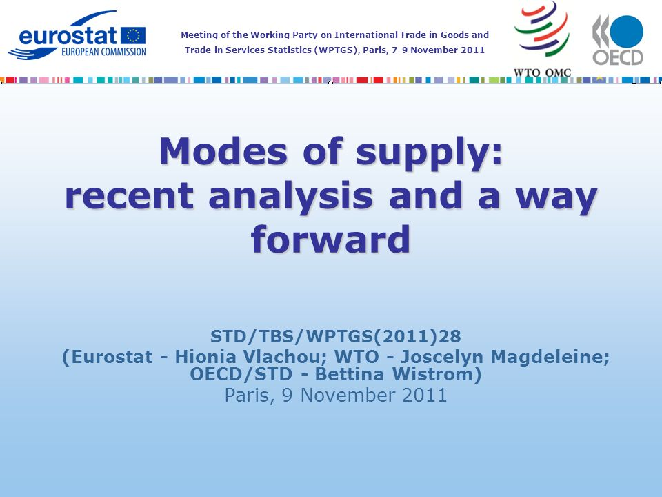 Meeting of the Working Party on International Trade in Goods and Trade in Services Statistics (WPTGS), Paris, 7-9 November 2011 Modes of supply: recent analysis and a way forward STD/TBS/WPTGS(2011)28 (Eurostat - Hionia Vlachou; WTO - Joscelyn Magdeleine; OECD/STD - Bettina Wistrom) Paris, 9 November 2011