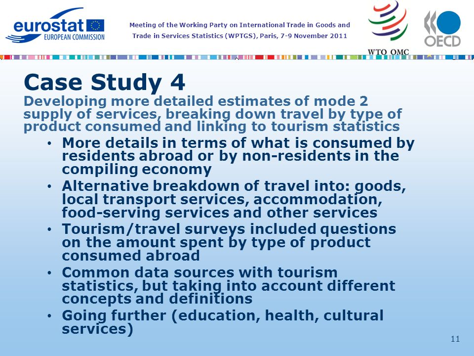 Meeting of the Working Party on International Trade in Goods and Trade in Services Statistics (WPTGS), Paris, 7-9 November 2011 11 Case Study 4 Developing more detailed estimates of mode 2 supply of services, breaking down travel by type of product consumed and linking to tourism statistics More details in terms of what is consumed by residents abroad or by non-residents in the compiling economy Alternative breakdown of travel into: goods, local transport services, accommodation, food-serving services and other services Tourism/travel surveys included questions on the amount spent by type of product consumed abroad Common data sources with tourism statistics, but taking into account different concepts and definitions Going further (education, health, cultural services)