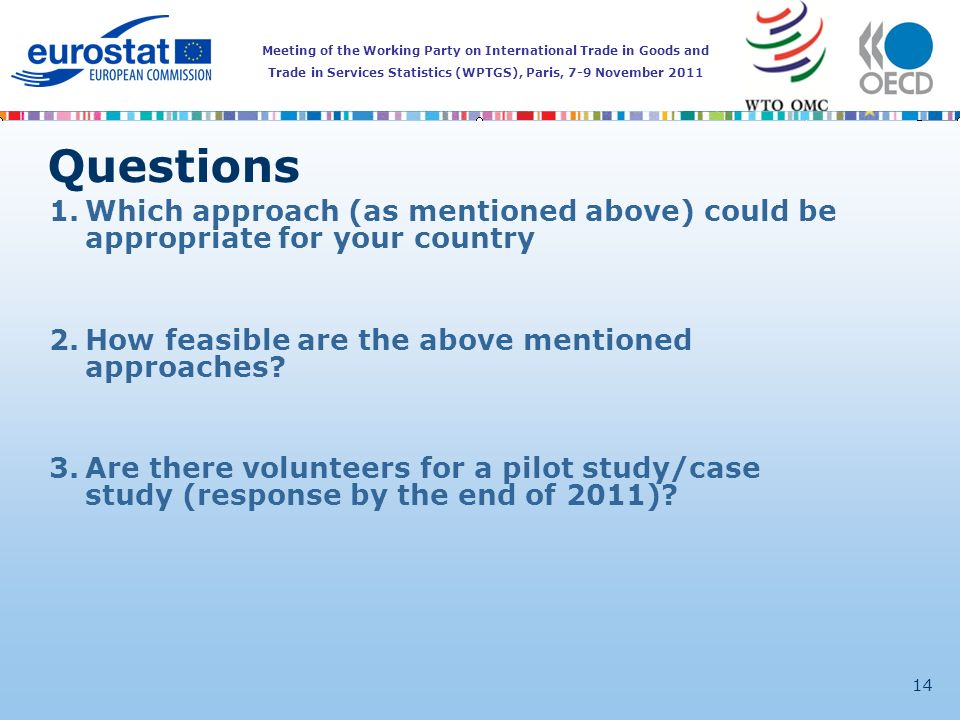 Meeting of the Working Party on International Trade in Goods and Trade in Services Statistics (WPTGS), Paris, 7-9 November 2011 14 Questions 1.Which approach (as mentioned above) could be appropriate for your country 2.How feasible are the above mentioned approaches.