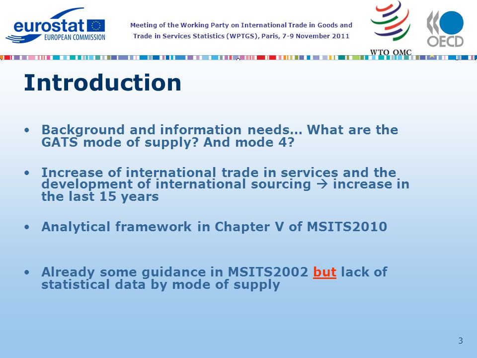 Meeting of the Working Party on International Trade in Goods and Trade in Services Statistics (WPTGS), Paris, 7-9 November 2011 3 Introduction Background and information needs… What are the GATS mode of supply.