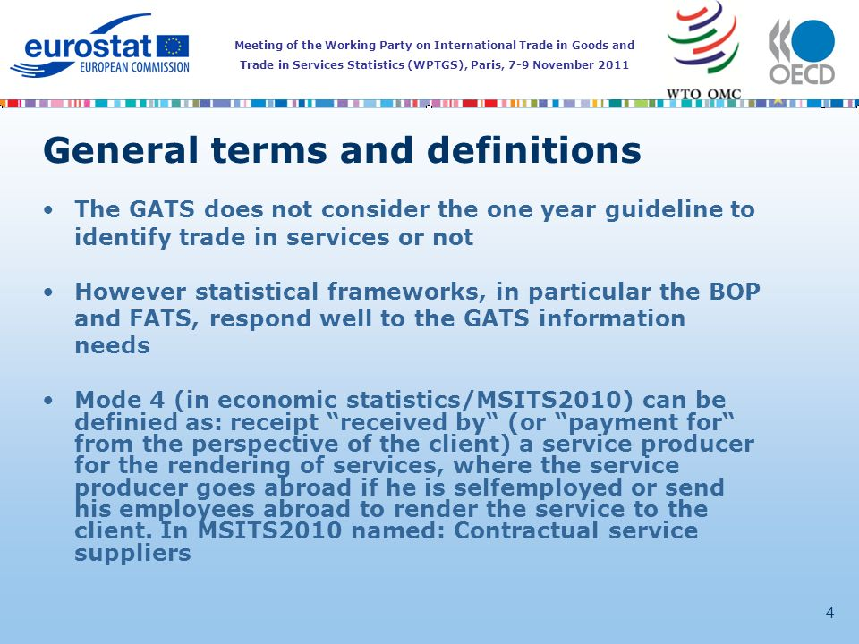 Meeting of the Working Party on International Trade in Goods and Trade in Services Statistics (WPTGS), Paris, 7-9 November 2011 4 General terms and definitions The GATS does not consider the one year guideline to identify trade in services or not However statistical frameworks, in particular the BOP and FATS, respond well to the GATS information needs Mode 4 (in economic statistics/MSITS2010) can be definied as: receipt received by (or payment for from the perspective of the client) a service producer for the rendering of services, where the service producer goes abroad if he is selfemployed or send his employees abroad to render the service to the client.