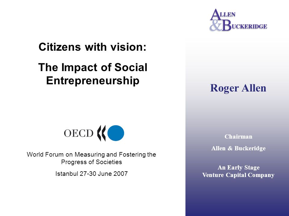 Roger Allen Chairman Allen & Buckeridge An Early Stage Venture Capital Company Citizens with vision: The Impact of Social Entrepreneurship World Forum on Measuring and Fostering the Progress of Societies Istanbul 27-30 June 2007