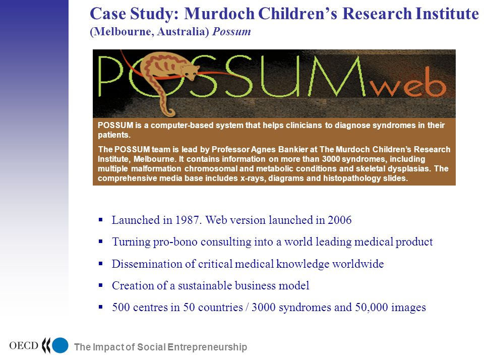 The Impact of Social Entrepreneurship Case Study: Murdoch Childrens Research Institute (Melbourne, Australia) Possum Public Research Early Stage ExpansionDevelopmentPublic Markets Launched in 1987.