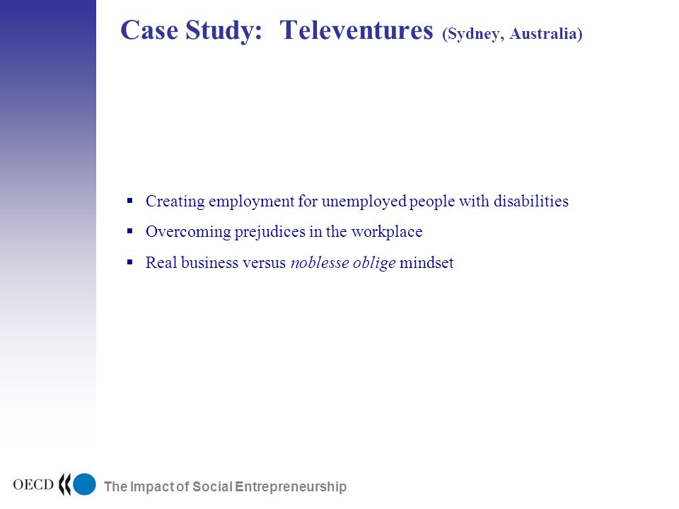 The Impact of Social Entrepreneurship Case Study: Televentures (Sydney, Australia) Public Research Early Stage ExpansionDevelopmentPublic Markets Creating employment for unemployed people with disabilities Overcoming prejudices in the workplace Real business versus noblesse oblige mindset