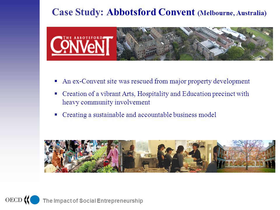 The Impact of Social Entrepreneurship Case Study: Abbotsford Convent (Melbourne, Australia) Public Research ExpansionDevelopmentPublic Markets An ex-Convent site was rescued from major property development Creation of a vibrant Arts, Hospitality and Education precinct with heavy community involvement Creating a sustainable and accountable business model