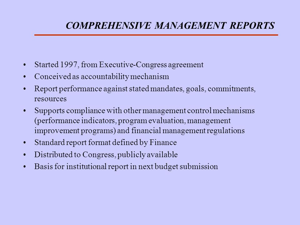 COMPREHENSIVE MANAGEMENT REPORTS Started 1997, from Executive-Congress agreement Conceived as accountability mechanism Report performance against stated mandates, goals, commitments, resources Supports compliance with other management control mechanisms (performance indicators, program evaluation, management improvement programs) and financial management regulations Standard report format defined by Finance Distributed to Congress, publicly available Basis for institutional report in next budget submission