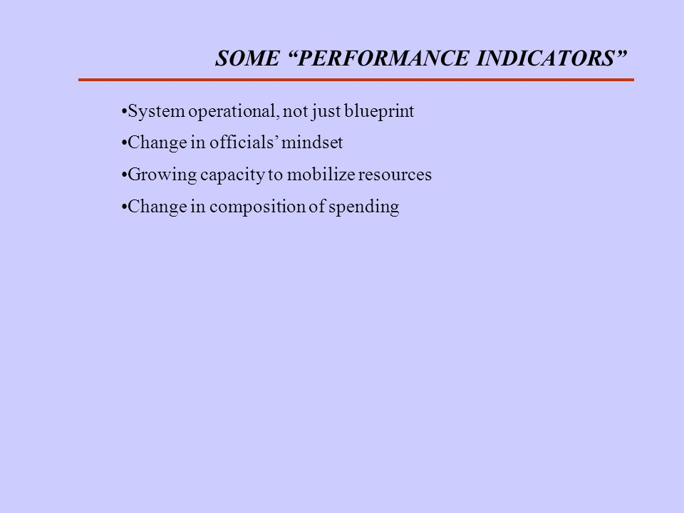 SOME PERFORMANCE INDICATORS System operational, not just blueprint Change in officials mindset Growing capacity to mobilize resources Change in composition of spending