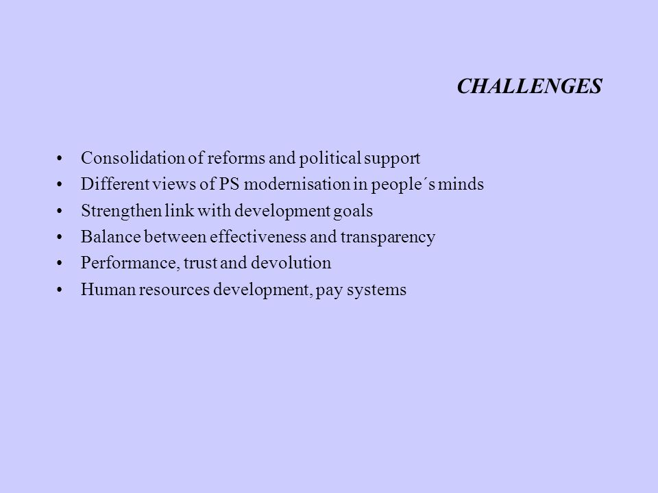 CHALLENGES Consolidation of reforms and political support Different views of PS modernisation in people´s minds Strengthen link with development goals Balance between effectiveness and transparency Performance, trust and devolution Human resources development, pay systems