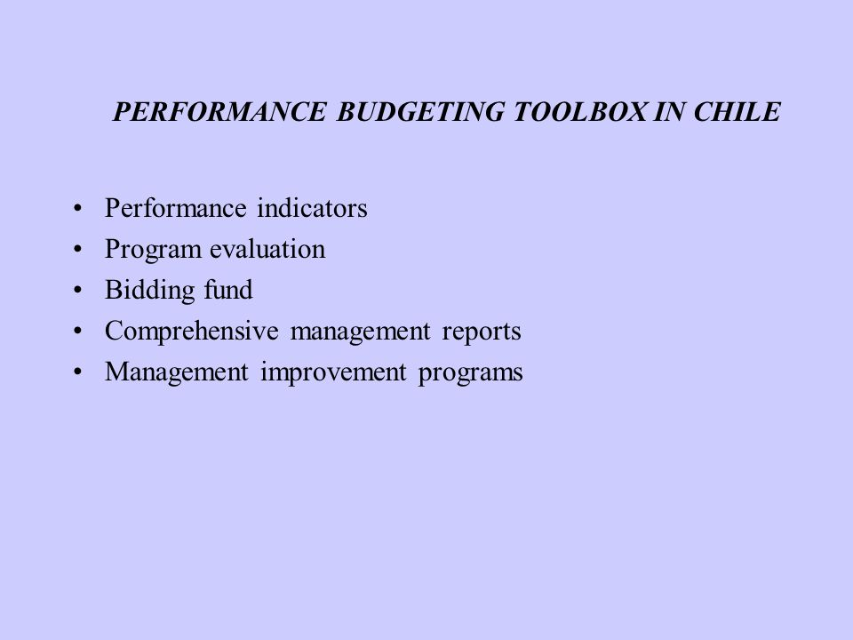 PERFORMANCE BUDGETING TOOLBOX IN CHILE Performance indicators Program evaluation Bidding fund Comprehensive management reports Management improvement programs