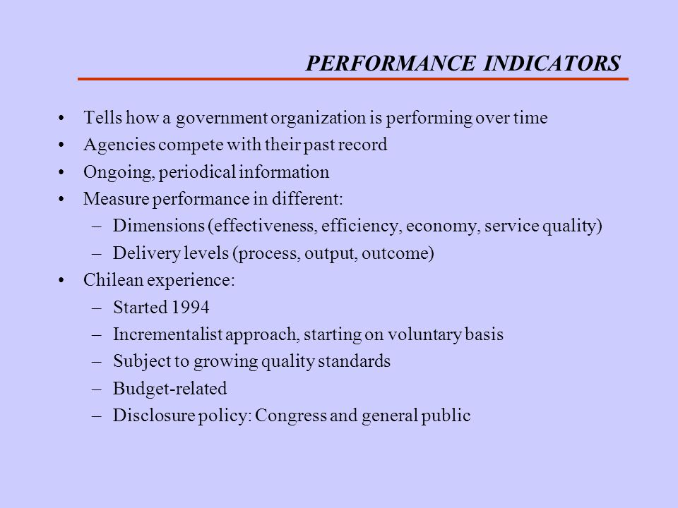 PERFORMANCE INDICATORS Tells how a government organization is performing over time Agencies compete with their past record Ongoing, periodical information Measure performance in different: –Dimensions (effectiveness, efficiency, economy, service quality) –Delivery levels (process, output, outcome) Chilean experience: –Started 1994 –Incrementalist approach, starting on voluntary basis –Subject to growing quality standards –Budget-related –Disclosure policy: Congress and general public
