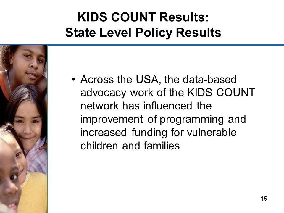 15 KIDS COUNT Results: State Level Policy Results Across the USA, the data-based advocacy work of the KIDS COUNT network has influenced the improvement of programming and increased funding for vulnerable children and families