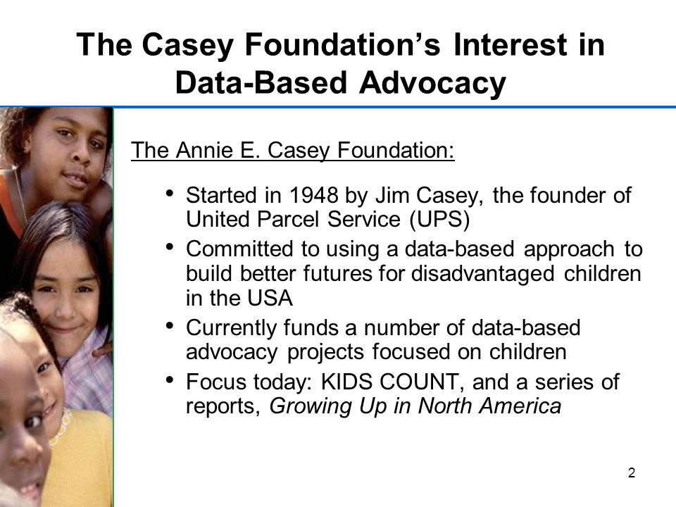 2 The Casey Foundations Interest in Data-Based Advocacy The Annie E.