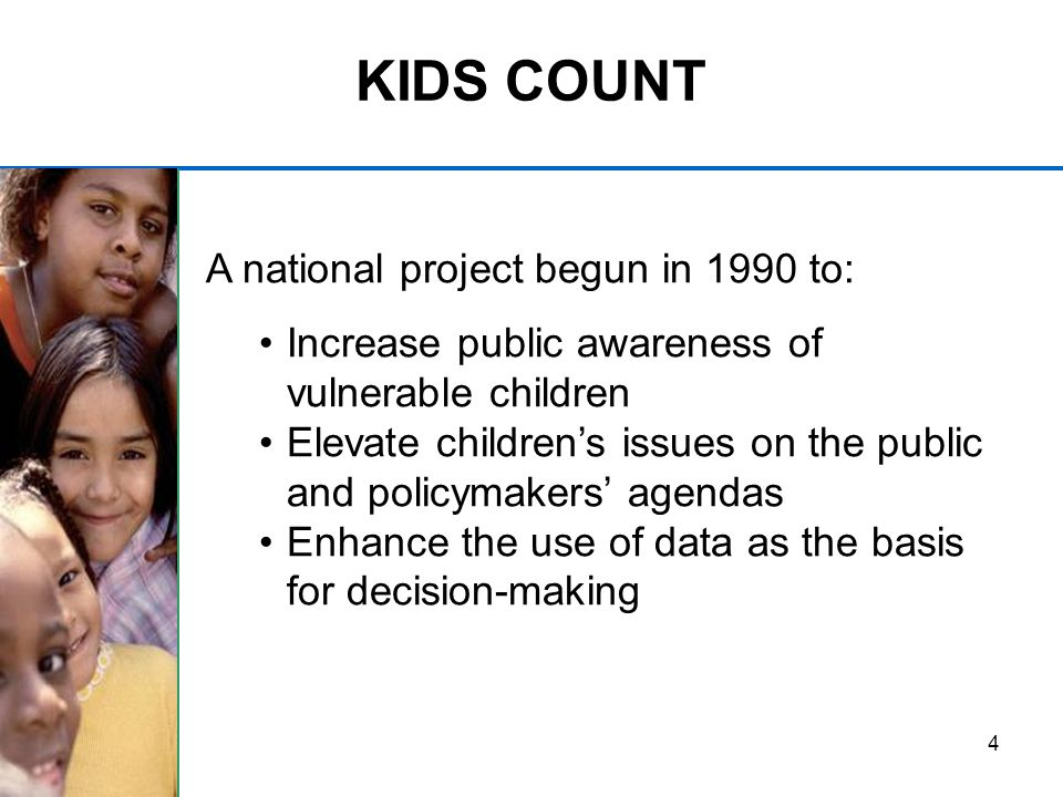 4 KIDS COUNT A national project begun in 1990 to: Increase public awareness of vulnerable children Elevate childrens issues on the public and policymakers agendas Enhance the use of data as the basis for decision-making