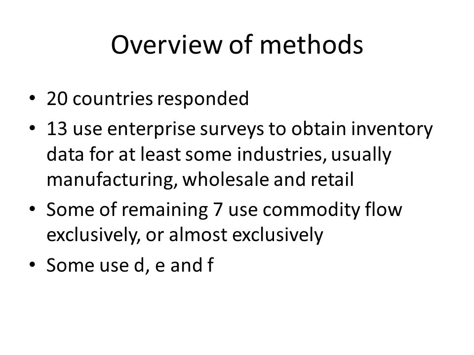 Overview of methods 20 countries responded 13 use enterprise surveys to obtain inventory data for at least some industries, usually manufacturing, wholesale and retail Some of remaining 7 use commodity flow exclusively, or almost exclusively Some use d, e and f
