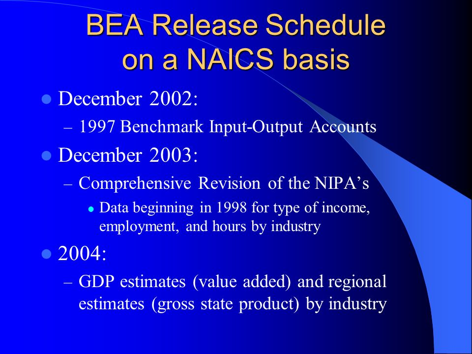 BEA Release Schedule on a NAICS basis December 2002: – 1997 Benchmark Input-Output Accounts December 2003: – Comprehensive Revision of the NIPAs Data beginning in 1998 for type of income, employment, and hours by industry 2004: – GDP estimates (value added) and regional estimates (gross state product) by industry