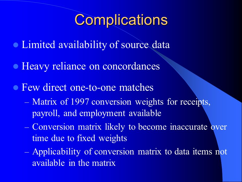 Complications Limited availability of source data Heavy reliance on concordances Few direct one-to-one matches – Matrix of 1997 conversion weights for receipts, payroll, and employment available – Conversion matrix likely to become inaccurate over time due to fixed weights – Applicability of conversion matrix to data items not available in the matrix