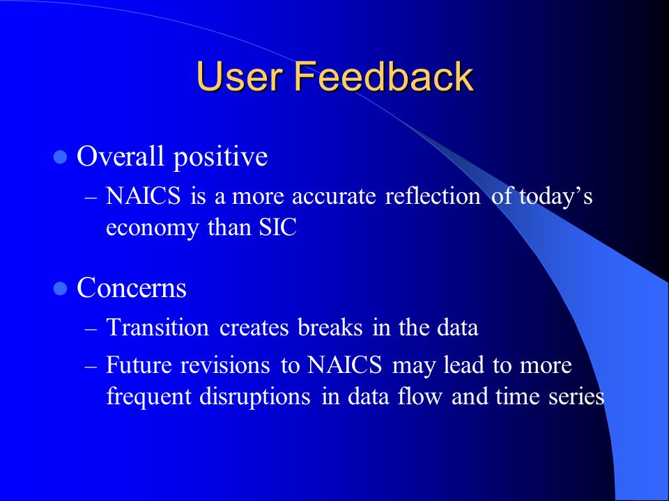 User Feedback Overall positive – NAICS is a more accurate reflection of todays economy than SIC Concerns – Transition creates breaks in the data – Future revisions to NAICS may lead to more frequent disruptions in data flow and time series
