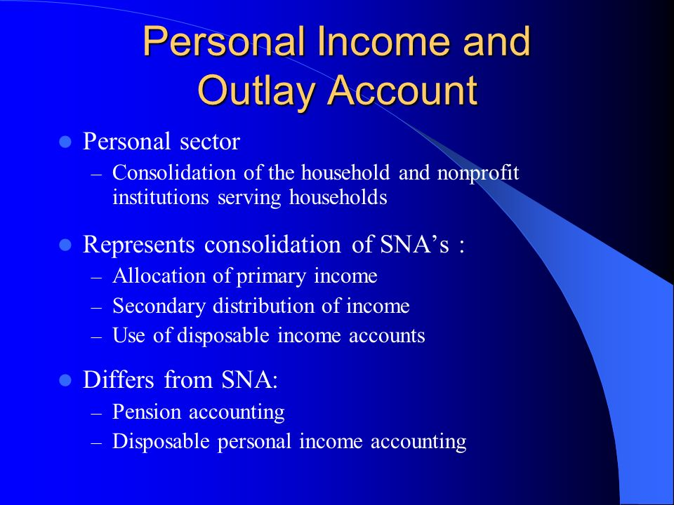 Personal Income and Outlay Account Personal sector – Consolidation of the household and nonprofit institutions serving households Represents consolidation of SNAs : – Allocation of primary income – Secondary distribution of income – Use of disposable income accounts Differs from SNA: – Pension accounting – Disposable personal income accounting