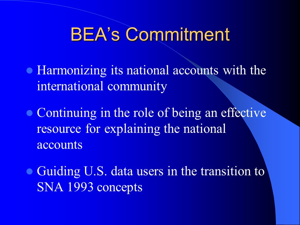 BEAs Commitment Harmonizing its national accounts with the international community Continuing in the role of being an effective resource for explaining the national accounts Guiding U.S.