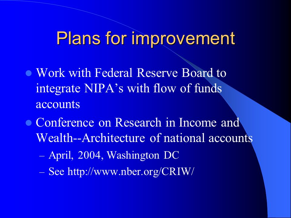 Plans for improvement Work with Federal Reserve Board to integrate NIPAs with flow of funds accounts Conference on Research in Income and Wealth--Architecture of national accounts – April, 2004, Washington DC – See http://www.nber.org/CRIW/