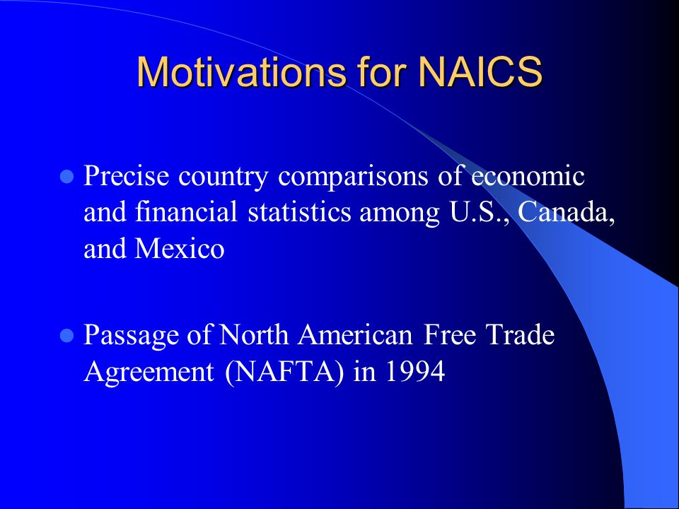 Motivations for NAICS Precise country comparisons of economic and financial statistics among U.S., Canada, and Mexico Passage of North American Free Trade Agreement (NAFTA) in 1994