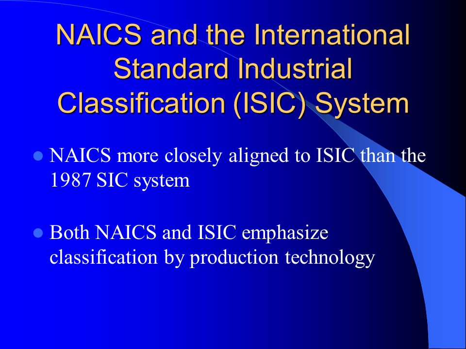 NAICS and the International Standard Industrial Classification (ISIC) System NAICS more closely aligned to ISIC than the 1987 SIC system Both NAICS and ISIC emphasize classification by production technology