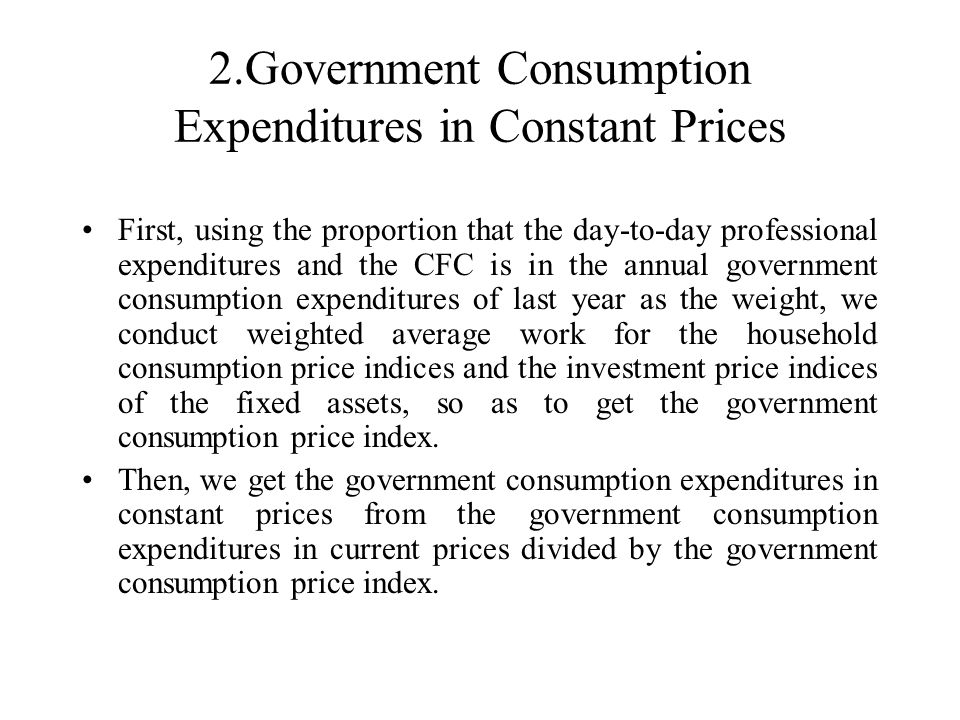 2.Government Consumption Expenditures in Constant Prices First, using the proportion that the day-to-day professional expenditures and the CFC is in the annual government consumption expenditures of last year as the weight, we conduct weighted average work for the household consumption price indices and the investment price indices of the fixed assets, so as to get the government consumption price index.
