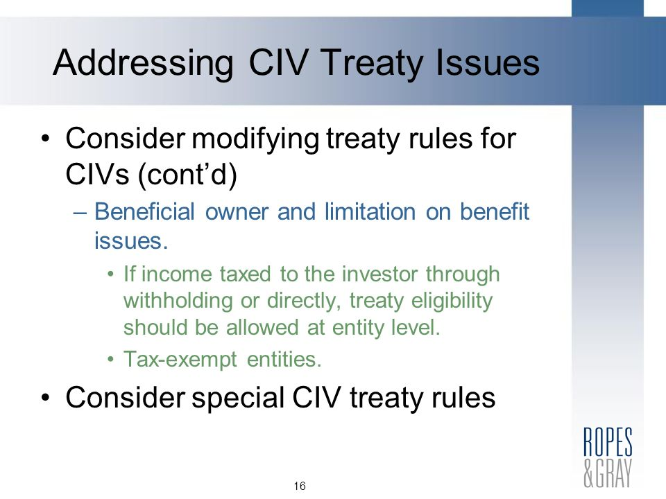 16 Consider modifying treaty rules for CIVs (contd) –Beneficial owner and limitation on benefit issues.
