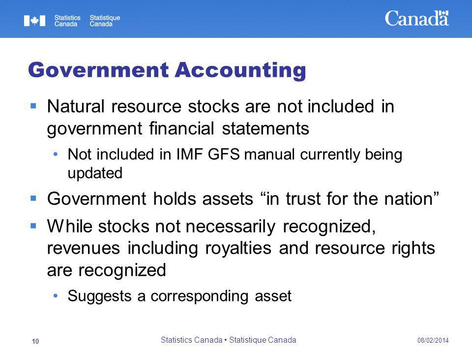 Government Accounting Natural resource stocks are not included in government financial statements Not included in IMF GFS manual currently being updated Government holds assets in trust for the nation While stocks not necessarily recognized, revenues including royalties and resource rights are recognized Suggests a corresponding asset 08/02/2014 Statistics Canada Statistique Canada 10