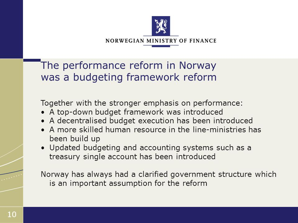 Finansdepartementet 10 Together with the stronger emphasis on performance: A top-down budget framework was introduced A decentralised budget execution has been introduced A more skilled human resource in the line-ministries has been build up Updated budgeting and accounting systems such as a treasury single account has been introduced Norway has always had a clarified government structure which is an important assumption for the reform The performance reform in Norway was a budgeting framework reform