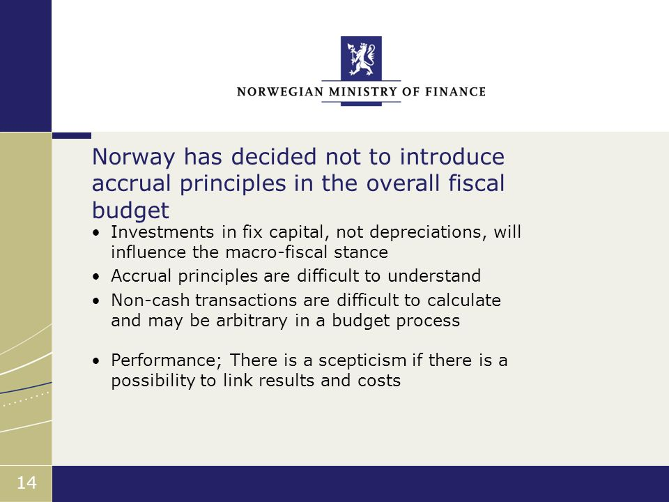 Finansdepartementet 14 Investments in fix capital, not depreciations, will influence the macro-fiscal stance Accrual principles are difficult to understand Non-cash transactions are difficult to calculate and may be arbitrary in a budget process Performance; There is a scepticism if there is a possibility to link results and costs Norway has decided not to introduce accrual principles in the overall fiscal budget