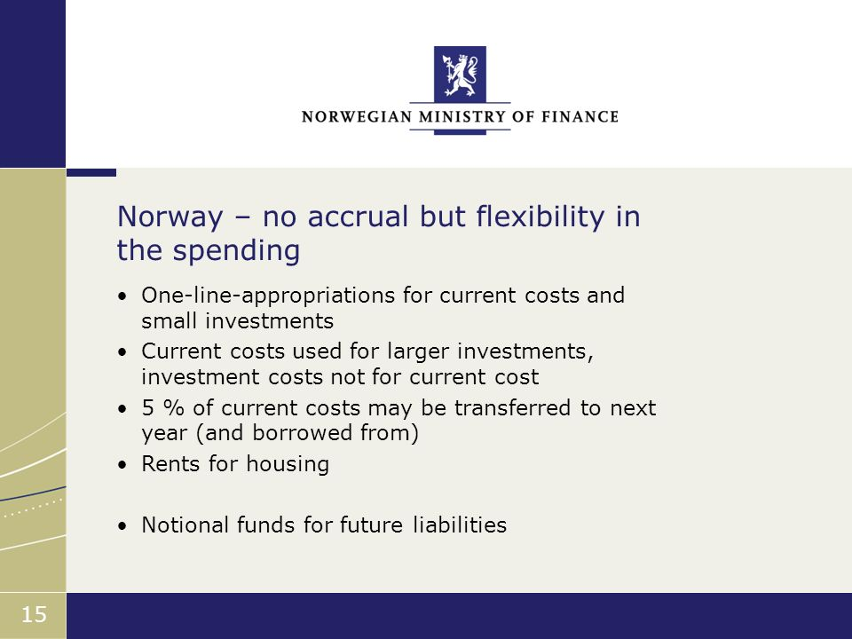 Finansdepartementet 15 One-line-appropriations for current costs and small investments Current costs used for larger investments, investment costs not for current cost 5 % of current costs may be transferred to next year (and borrowed from) Rents for housing Notional funds for future liabilities Norway – no accrual but flexibility in the spending