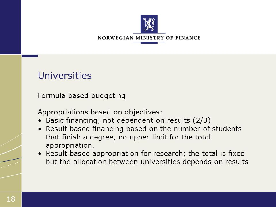 Finansdepartementet 18 Formula based budgeting Appropriations based on objectives: Basic financing; not dependent on results (2/3) Result based financing based on the number of students that finish a degree, no upper limit for the total appropriation.