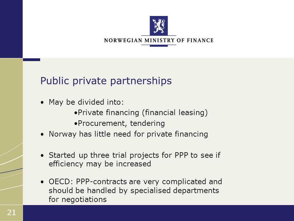 Finansdepartementet 21 May be divided into: Private financing (financial leasing) Procurement, tendering Norway has little need for private financing Started up three trial projects for PPP to see if efficiency may be increased OECD: PPP-contracts are very complicated and should be handled by specialised departments for negotiations Public private partnerships
