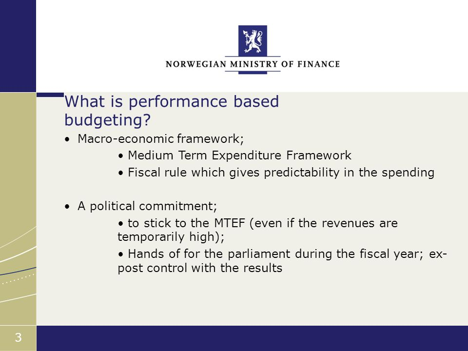 Finansdepartementet 3 Macro-economic framework; Medium Term Expenditure Framework Fiscal rule which gives predictability in the spending A political commitment; to stick to the MTEF (even if the revenues are temporarily high); Hands of for the parliament during the fiscal year; ex- post control with the results What is performance based budgeting