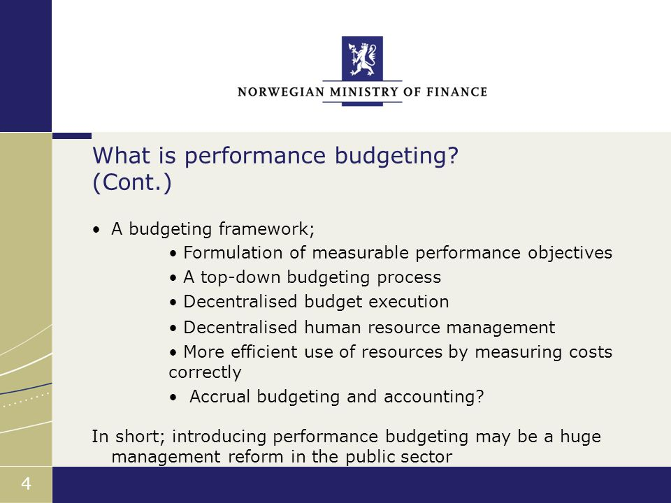 Finansdepartementet 4 A budgeting framework; Formulation of measurable performance objectives A top-down budgeting process Decentralised budget execution Decentralised human resource management More efficient use of resources by measuring costs correctly Accrual budgeting and accounting.
