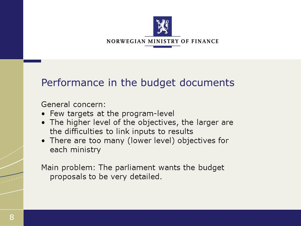 Finansdepartementet 8 General concern: Few targets at the program-level The higher level of the objectives, the larger are the difficulties to link inputs to results There are too many (lower level) objectives for each ministry Main problem: The parliament wants the budget proposals to be very detailed.