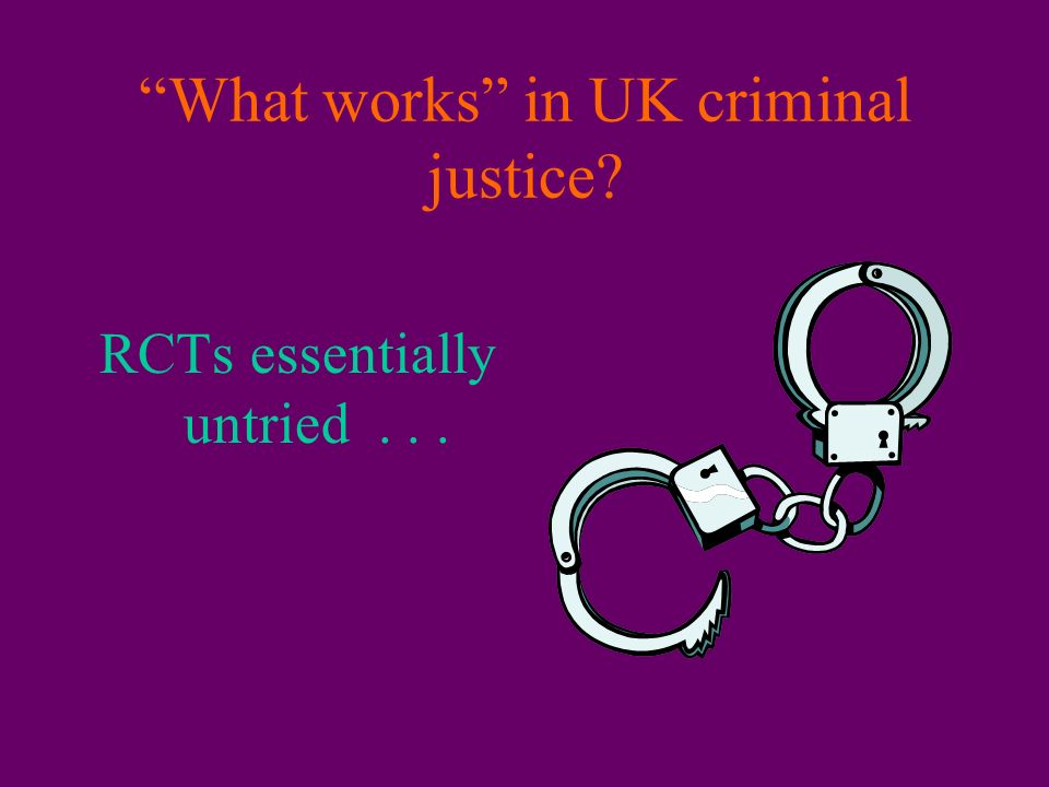 What works in UK criminal justice RCTs essentially untried...