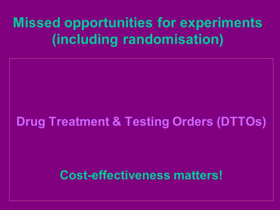Missed opportunities for experiments (including randomisation) Drug Treatment & Testing Orders (DTTOs) Cost-effectiveness matters!
