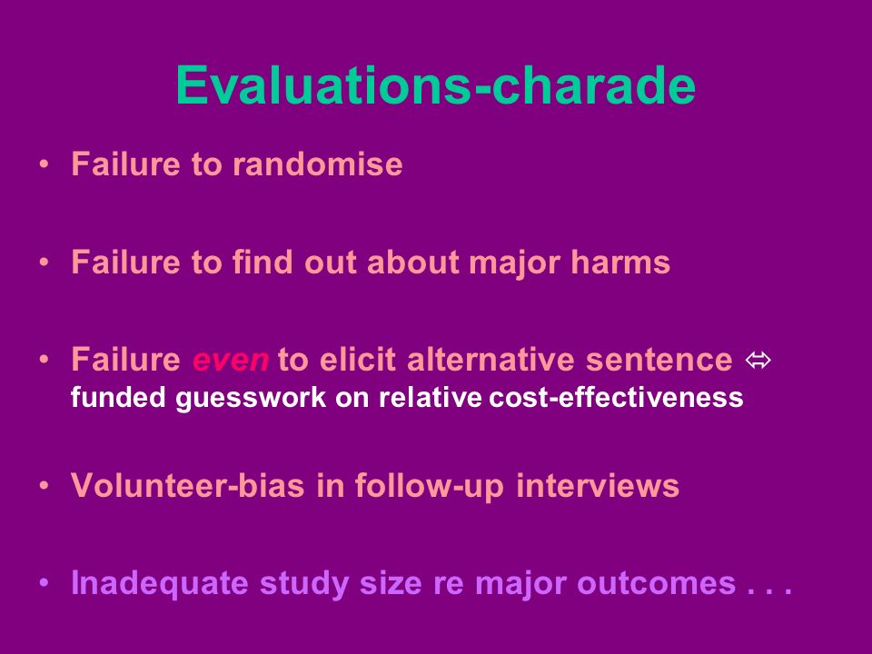 Evaluations-charade Failure to randomise Failure to find out about major harms Failure even to elicit alternative sentence funded guesswork on relative cost-effectiveness Volunteer-bias in follow-up interviews Inadequate study size re major outcomes...