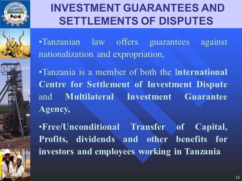 12 INVESTMENT GUARANTEES AND SETTLEMENTS OF DISPUTES Tanzanian law offers guarantees against nationalization and expropriation, Tanzania is a member of both the International Centre for Settlement of Investment Dispute and Multilateral Investment Guarantee Agency, Free/Unconditional Transfer of Capital, Profits, dividends and other benefits for investors and employees working in Tanzania