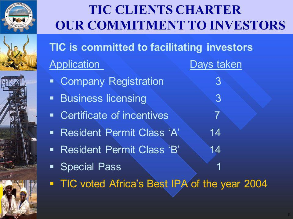 8 TIC is committed to facilitating investors Application Days taken Company Registration 3 Business licensing 3 Certificate of incentives 7 Resident Permit Class A 14 Resident Permit Class B 14 Special Pass 1 TIC voted Africas Best IPA of the year 2004 TIC CLIENTS CHARTER OUR COMMITMENT TO INVESTORS