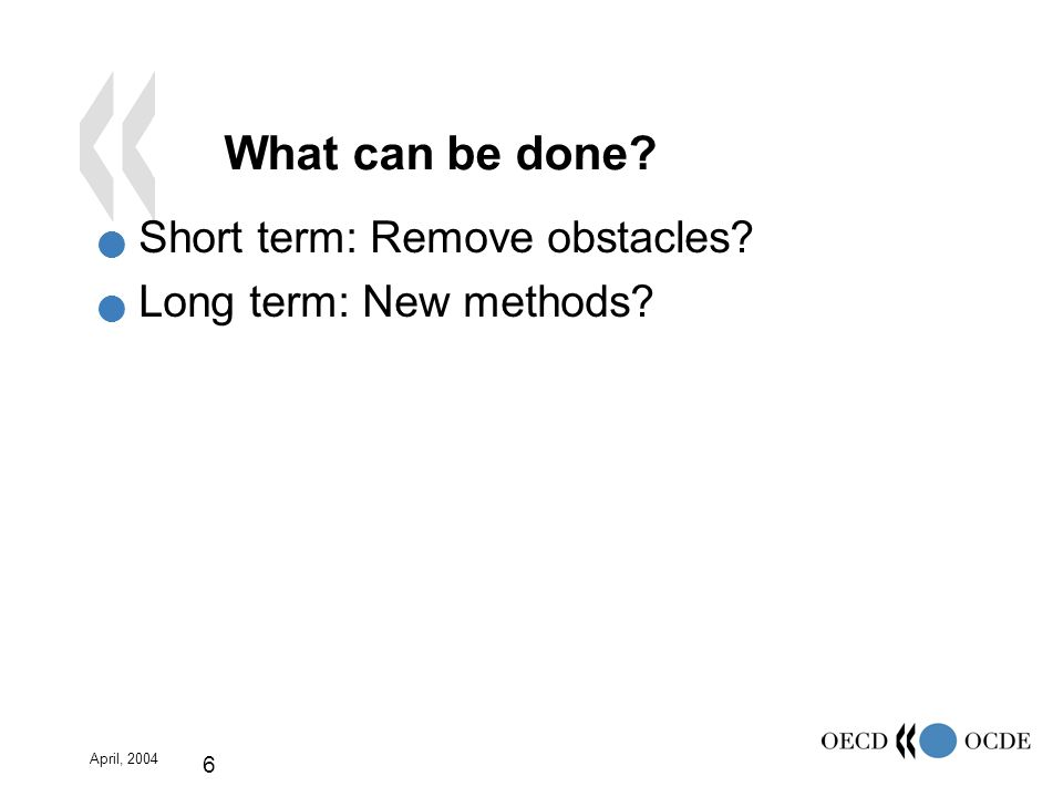 April, 2004 6 What can be done Short term: Remove obstacles Long term: New methods