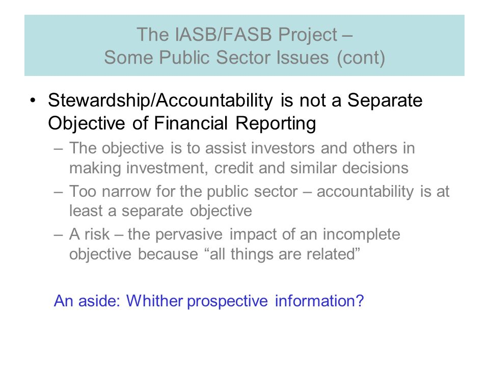 The IASB/FASB Project – Some Public Sector Issues (cont) Stewardship/Accountability is not a Separate Objective of Financial Reporting –The objective is to assist investors and others in making investment, credit and similar decisions –Too narrow for the public sector – accountability is at least a separate objective –A risk – the pervasive impact of an incomplete objective because all things are related An aside: Whither prospective information