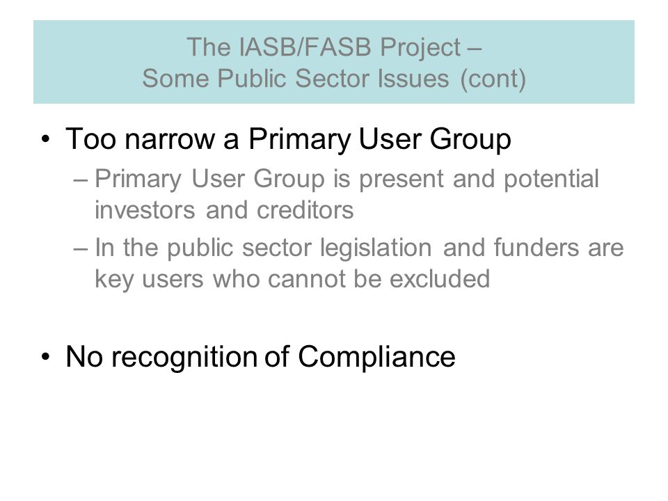 The IASB/FASB Project – Some Public Sector Issues (cont) Too narrow a Primary User Group –Primary User Group is present and potential investors and creditors –In the public sector legislation and funders are key users who cannot be excluded No recognition of Compliance
